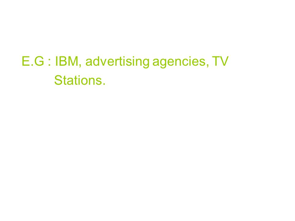E.G : IBM, advertising agencies, TV