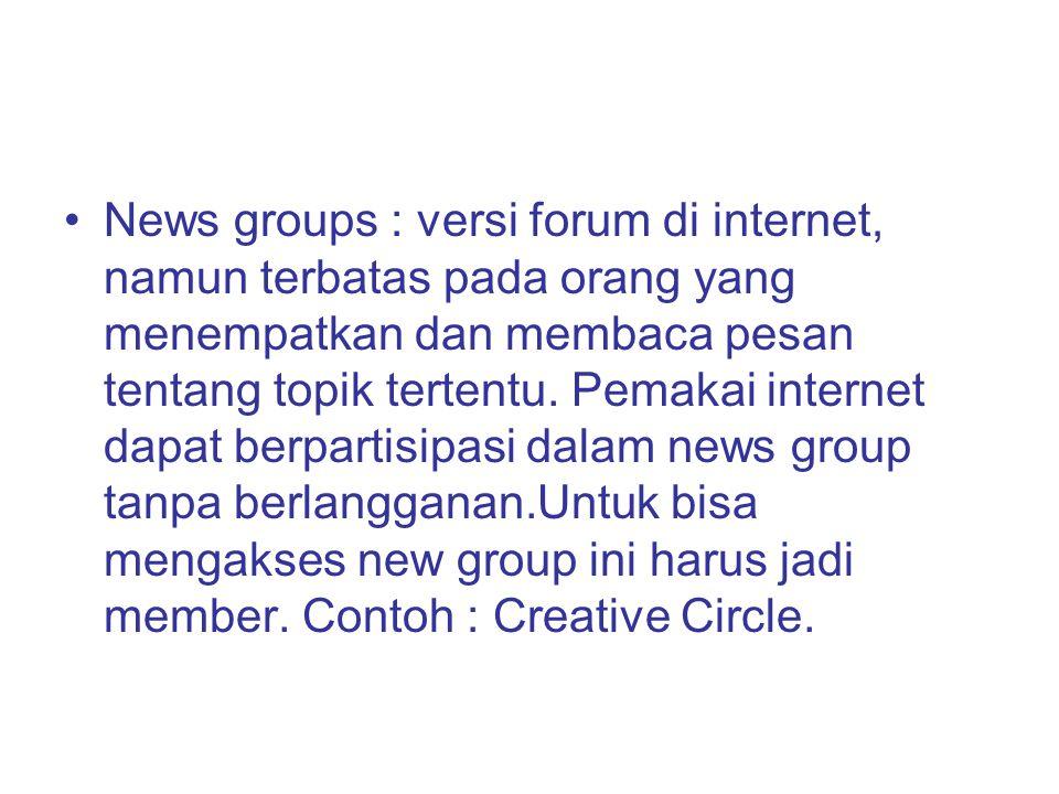 News groups : versi forum di internet, namun terbatas pada orang yang menempatkan dan membaca pesan tentang topik tertentu.