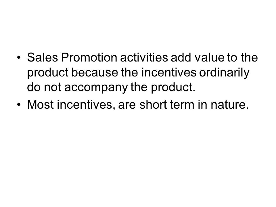 Sales Promotion activities add value to the product because the incentives ordinarily do not accompany the product.