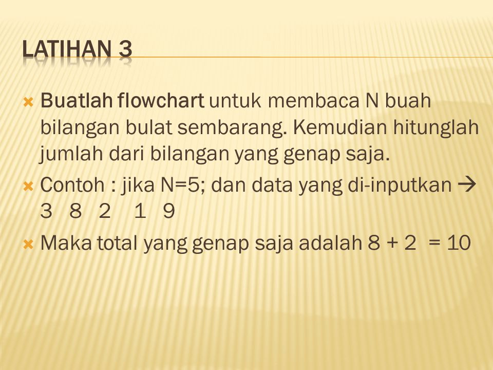 Latihan 3 Buatlah flowchart untuk membaca N buah bilangan bulat sembarang. Kemudian hitunglah jumlah dari bilangan yang genap saja.