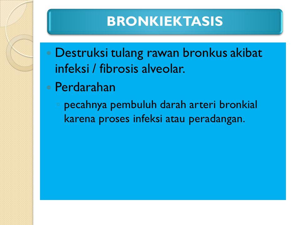 BRONKIEKTASIS Destruksi tulang rawan bronkus akibat infeksi / fibrosis alveolar. Perdarahan.