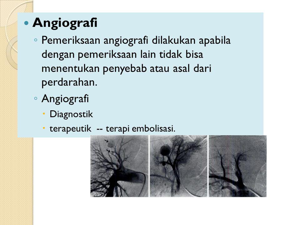 Angiografi Pemeriksaan angiografi dilakukan apabila dengan pemeriksaan lain tidak bisa menentukan penyebab atau asal dari perdarahan.