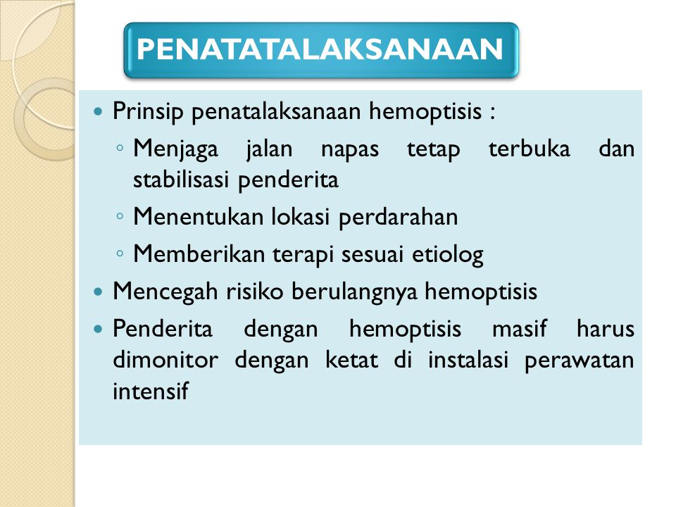 PENATATALAKSANAAN Prinsip penatalaksanaan hemoptisis :