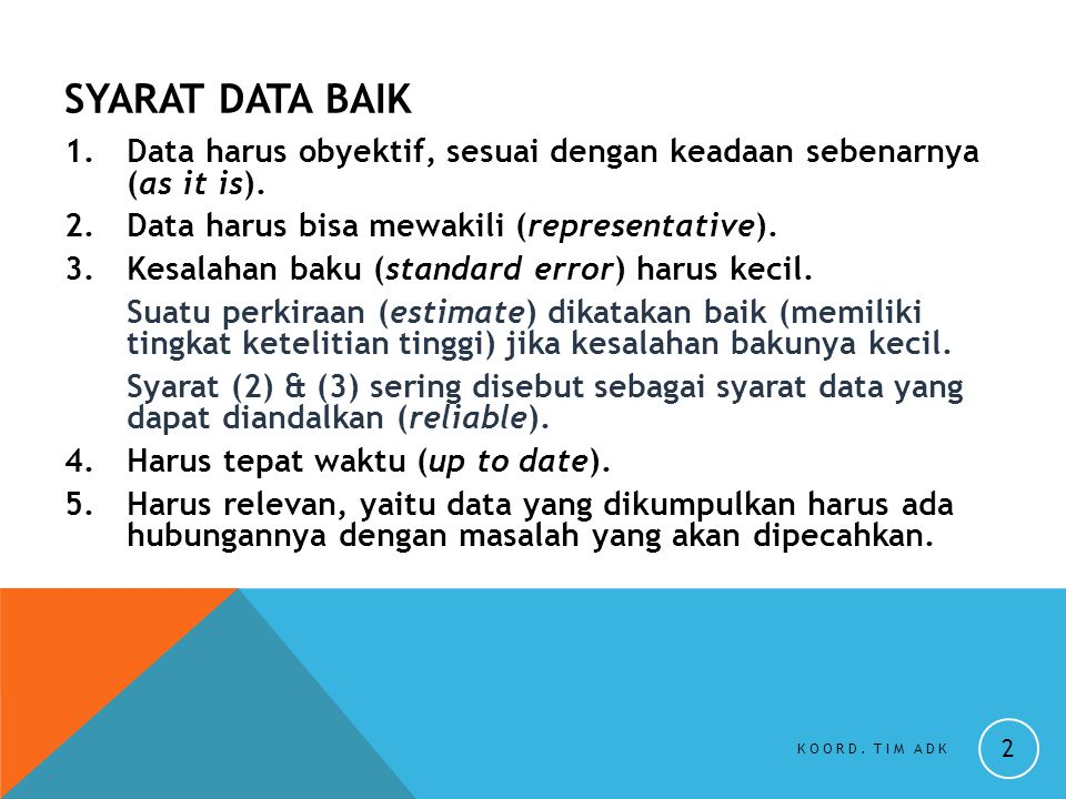 SYARAT DATA BAIK Data harus obyektif, sesuai dengan keadaan sebenarnya (as it is). Data harus bisa mewakili (representative).