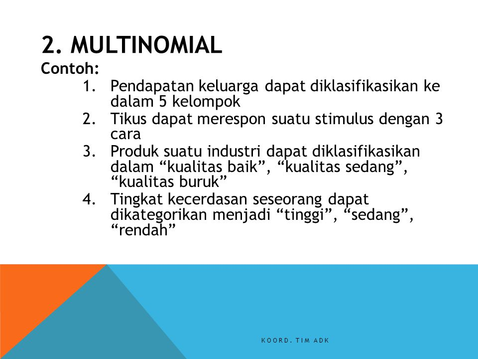 2. MULTINOMIAL Contoh: Pendapatan keluarga dapat diklasifikasikan ke dalam 5 kelompok. Tikus dapat merespon suatu stimulus dengan 3 cara.