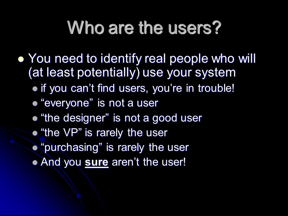 Who are the users You need to identify real people who will (at least potentially) use your system.
