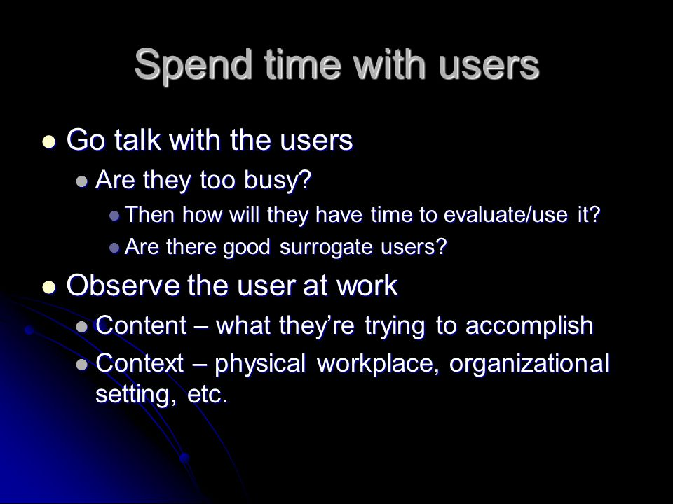 Spend time with users Go talk with the users Observe the user at work