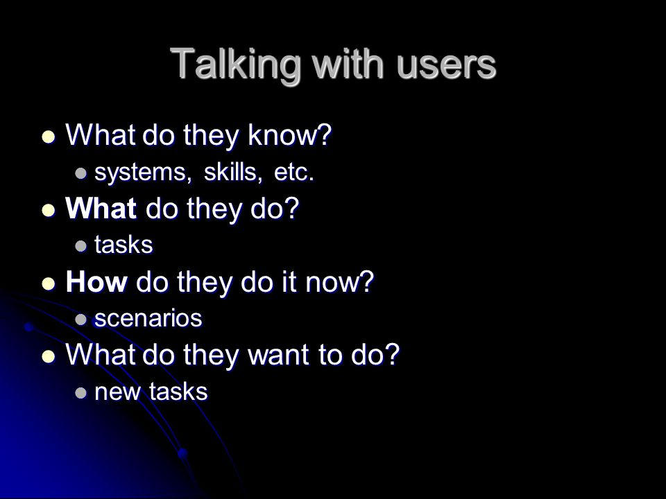 Talking with users What do they know What do they do