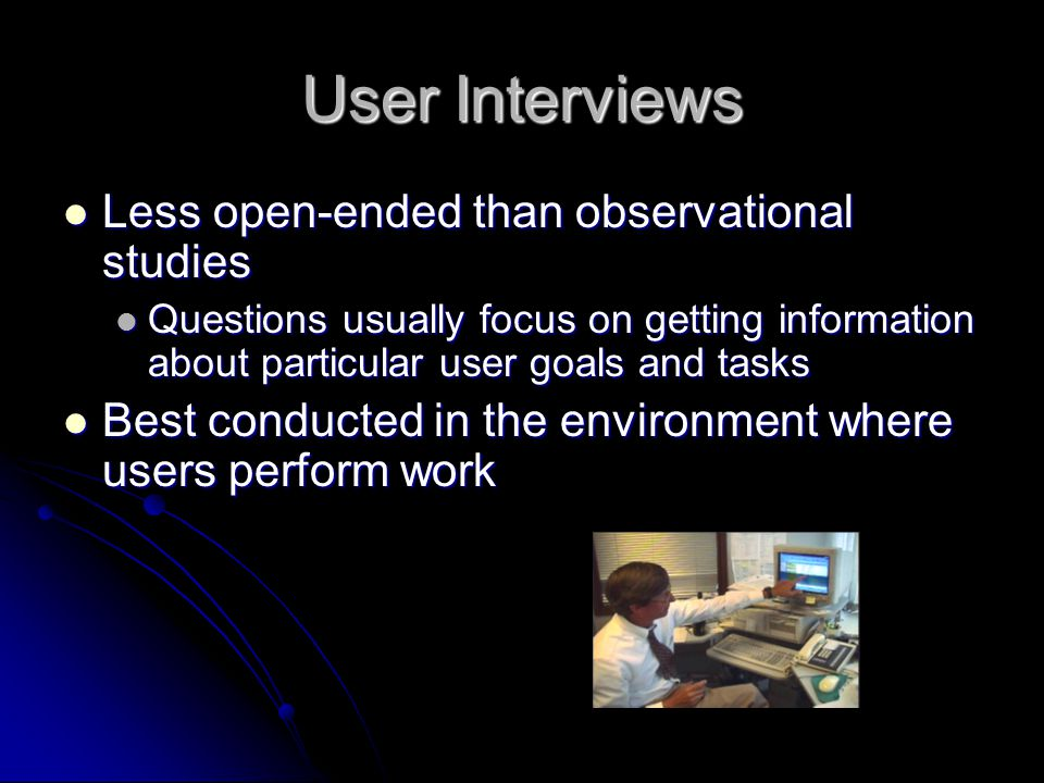 User Interviews Less open-ended than observational studies