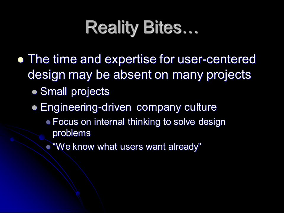 Reality Bites… The time and expertise for user-centered design may be absent on many projects. Small projects.