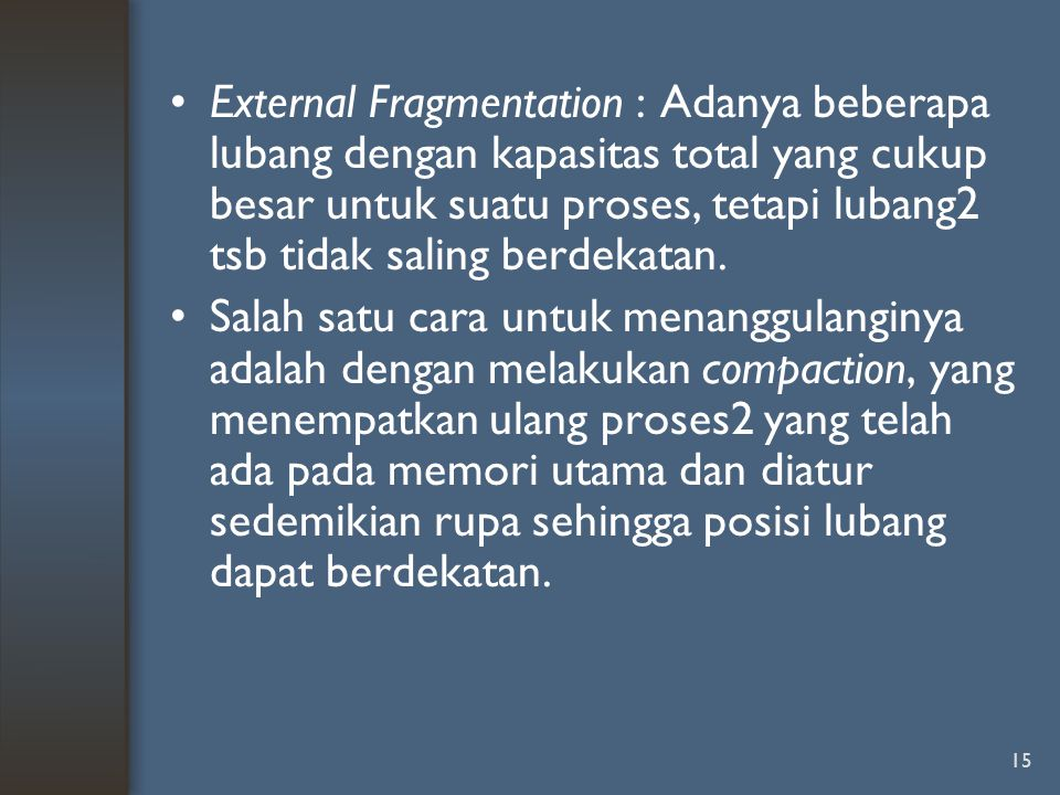 External Fragmentation : Adanya beberapa lubang dengan kapasitas total yang cukup besar untuk suatu proses, tetapi lubang2 tsb tidak saling berdekatan.