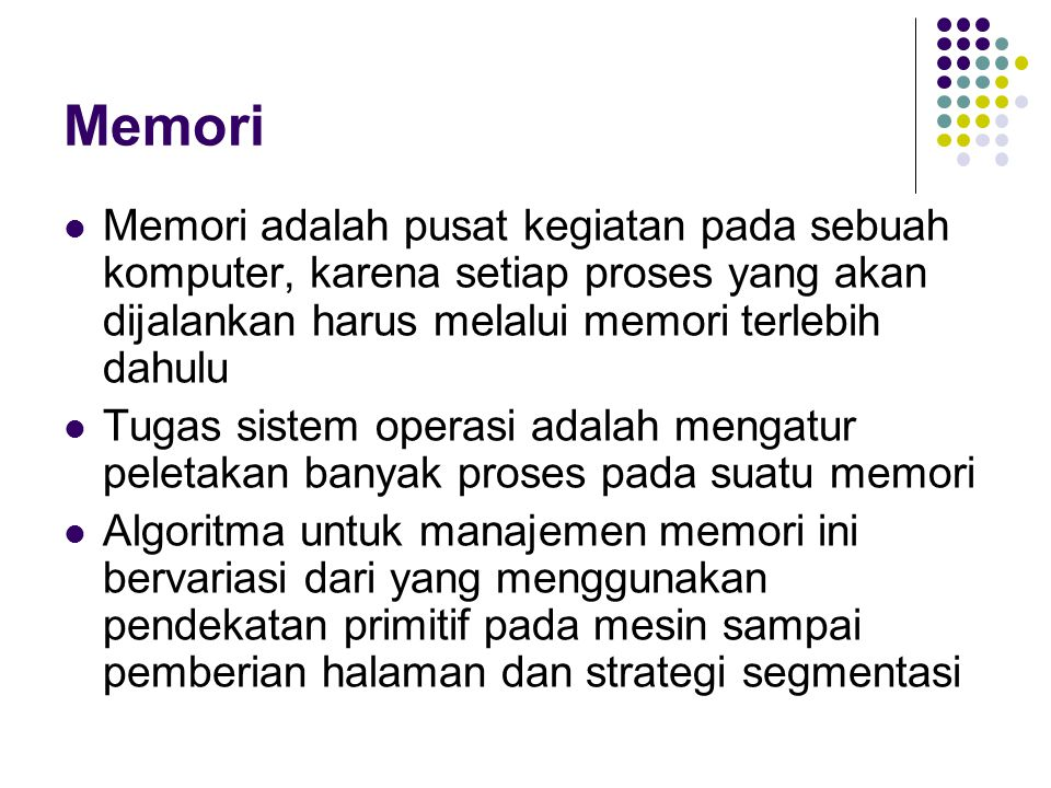Memori Memori adalah pusat kegiatan pada sebuah komputer, karena setiap proses yang akan dijalankan harus melalui memori terlebih dahulu.