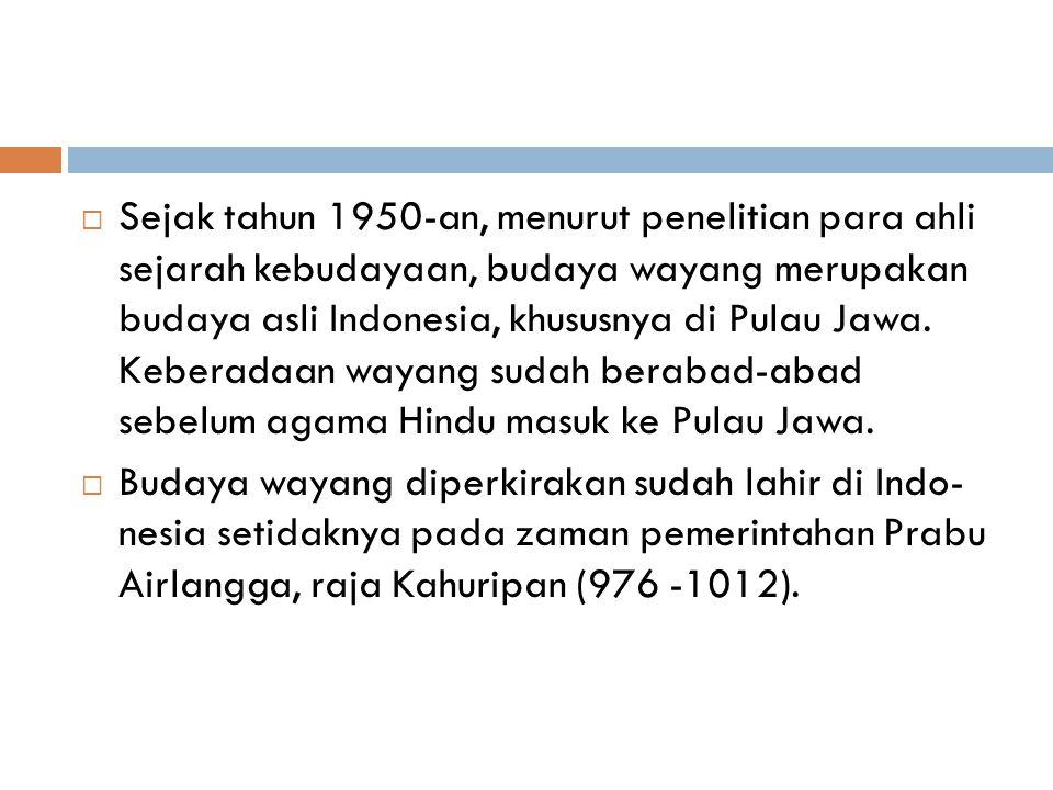 Sejak tahun 1950-an, menurut penelitian para ahli sejarah kebudayaan, budaya wayang merupakan budaya asli Indonesia, khususnya di Pulau Jawa. Keberadaan wayang sudah berabad-abad sebelum agama Hindu masuk ke Pulau Jawa.