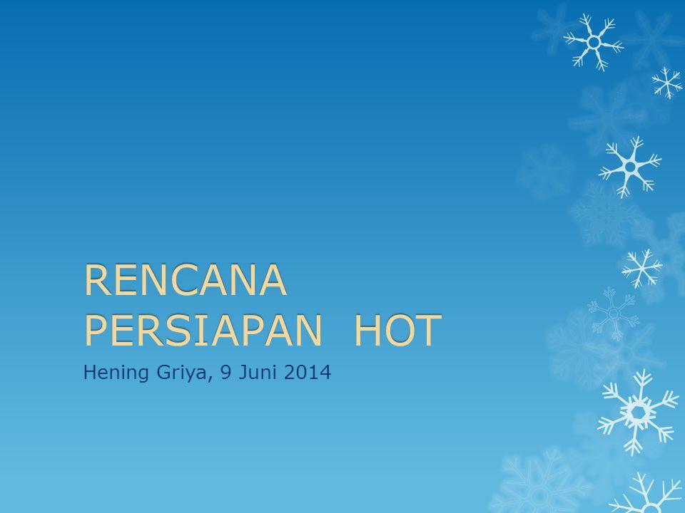 RENCANA PERSIAPAN HOT Hening Griya, 9 Juni 2014