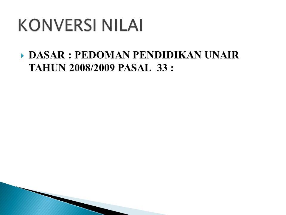 KONVERSI NILAI DASAR : PEDOMAN PENDIDIKAN UNAIR TAHUN 2008/2009 PASAL 33 :