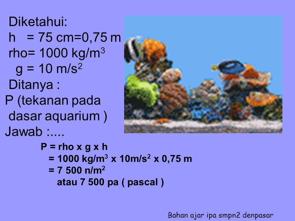 Diketahui: h = 75 cm=0,75 m rho= 1000 kg/m3 g = 10 m/s2 Ditanya :