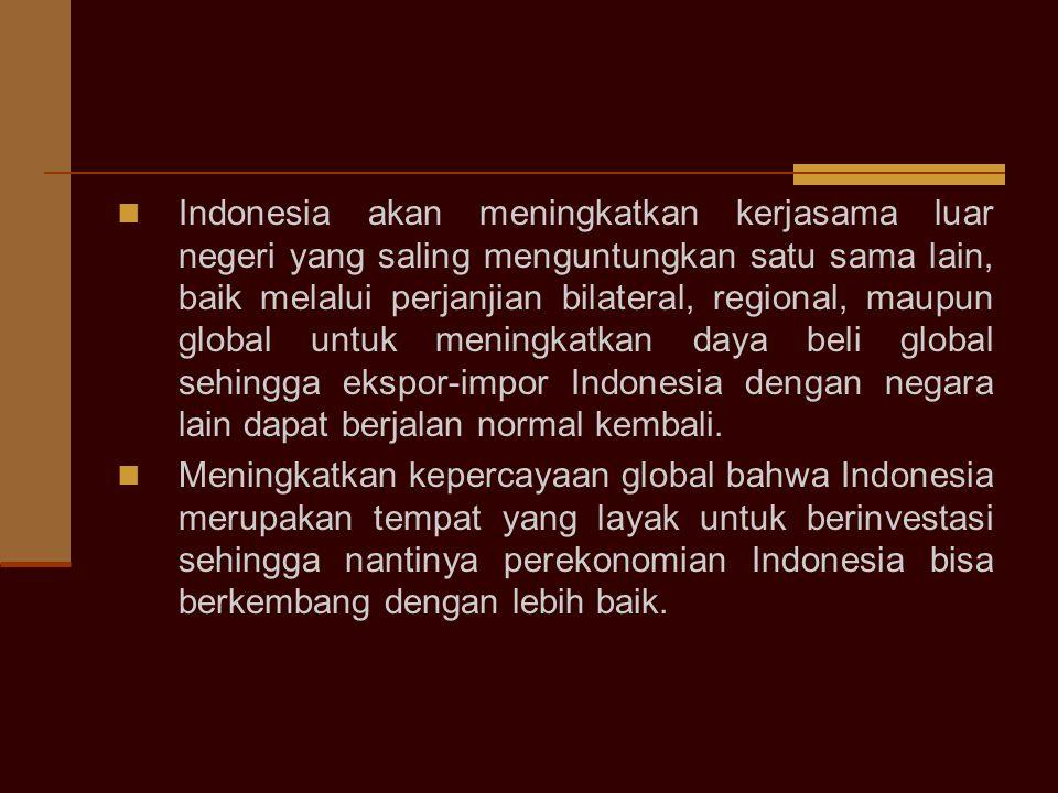 Indonesia akan meningkatkan kerjasama luar negeri yang saling menguntungkan satu sama lain, baik melalui perjanjian bilateral, regional, maupun global untuk meningkatkan daya beli global sehingga ekspor-impor Indonesia dengan negara lain dapat berjalan normal kembali.