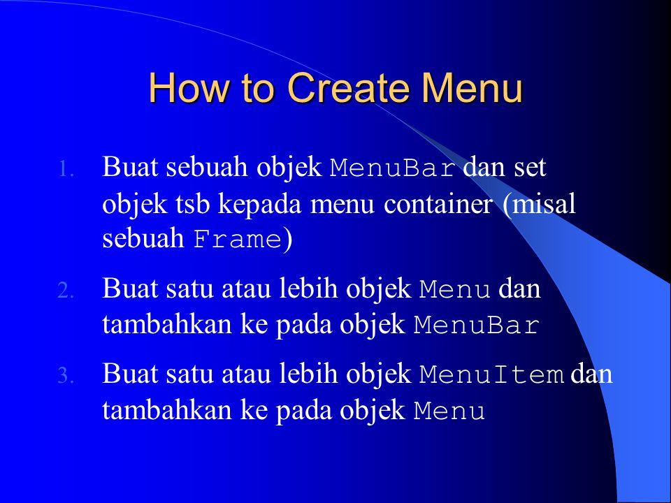 How to Create Menu Buat sebuah objek MenuBar dan set objek tsb kepada menu container (misal sebuah Frame)