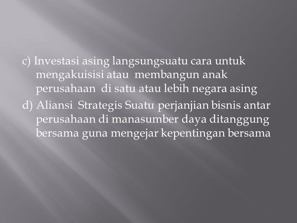c) Investasi asing langsungsuatu cara untuk mengakuisisi atau membangun anak perusahaan di satu atau lebih negara asing