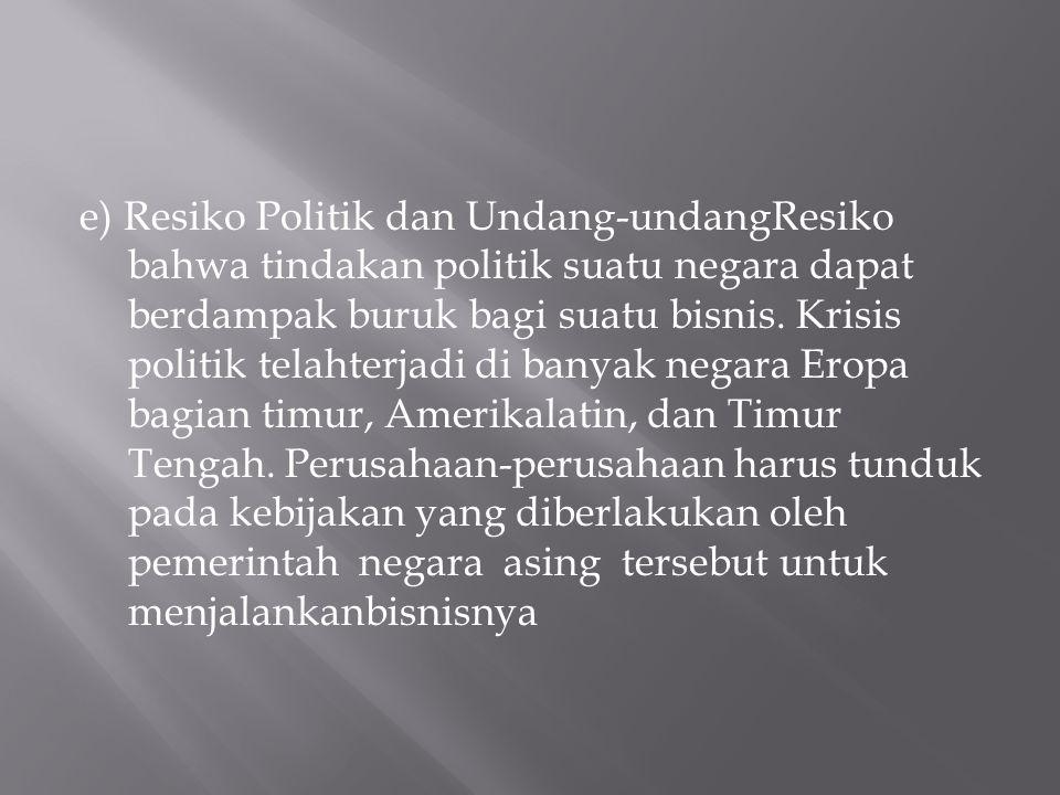 e) Resiko Politik dan Undang-undangResiko bahwa tindakan politik suatu negara dapat berdampak buruk bagi suatu bisnis.