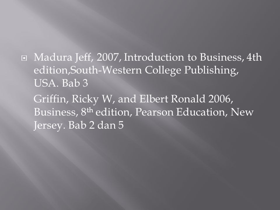 Madura Jeff, 2007, Introduction to Business, 4th edition,South-Western College Publishing, USA. Bab 3