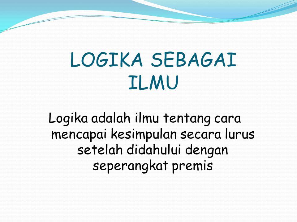 LOGIKA SEBAGAI ILMU Logika adalah ilmu tentang cara mencapai kesimpulan secara lurus setelah didahului dengan seperangkat premis.