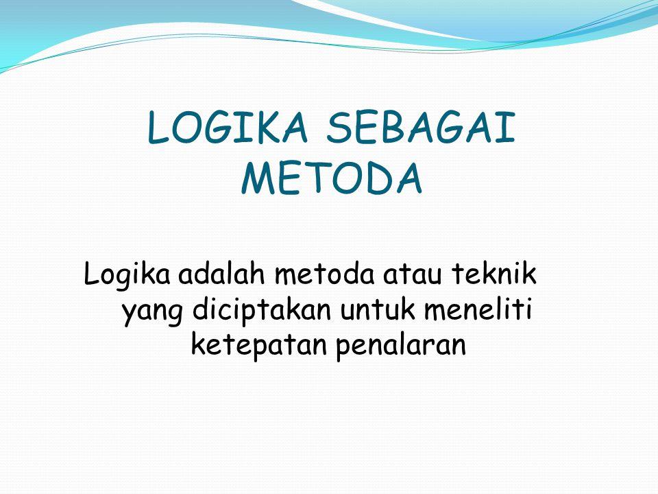 LOGIKA SEBAGAI METODA Logika adalah metoda atau teknik yang diciptakan untuk meneliti ketepatan penalaran.
