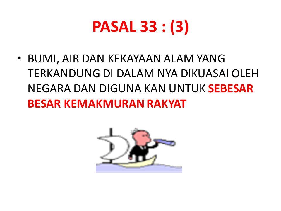 PASAL 33 : (3) BUMI, AIR DAN KEKAYAAN ALAM YANG TERKANDUNG DI DALAM NYA DIKUASAI OLEH NEGARA DAN DIGUNA KAN UNTUK SEBESAR BESAR KEMAKMURAN RAKYAT.