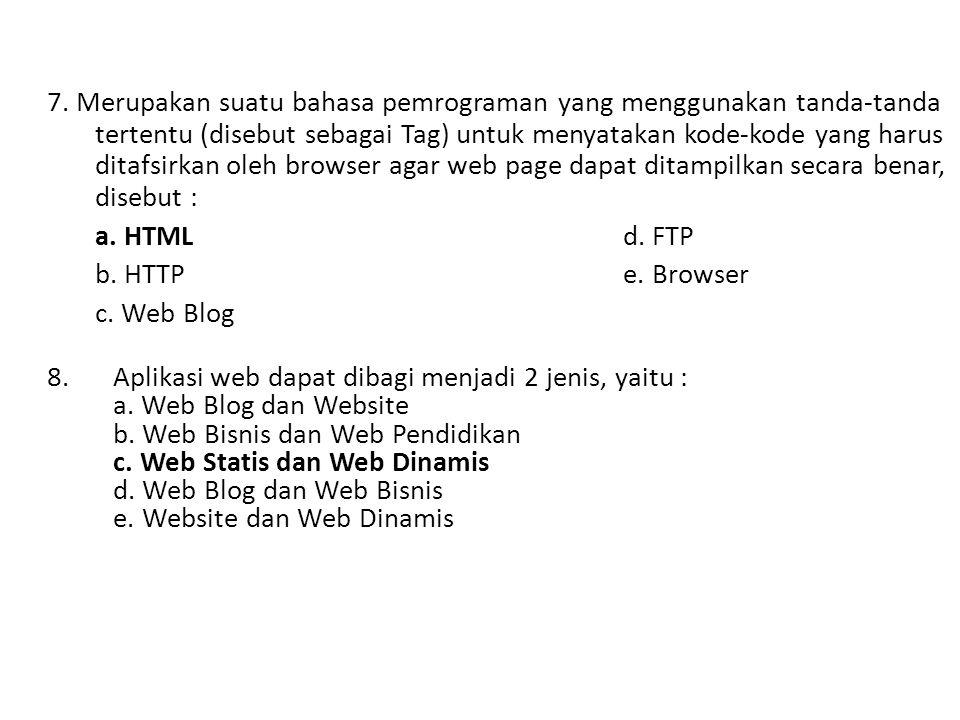 7. Merupakan suatu bahasa pemrograman yang menggunakan tanda-tanda tertentu (disebut sebagai Tag) untuk menyatakan kode-kode yang harus ditafsirkan oleh browser agar web page dapat ditampilkan secara benar, disebut :