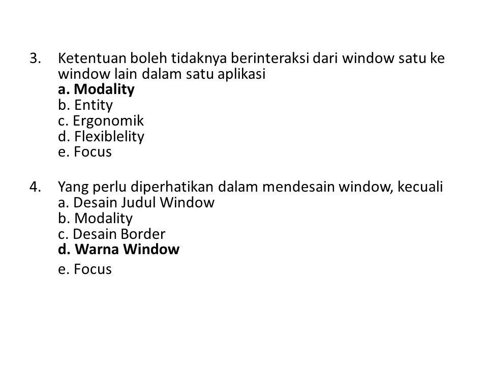 Ketentuan boleh tidaknya berinteraksi dari window satu ke window lain dalam satu aplikasi a. Modality b. Entity c. Ergonomik d. Flexiblelity e. Focus