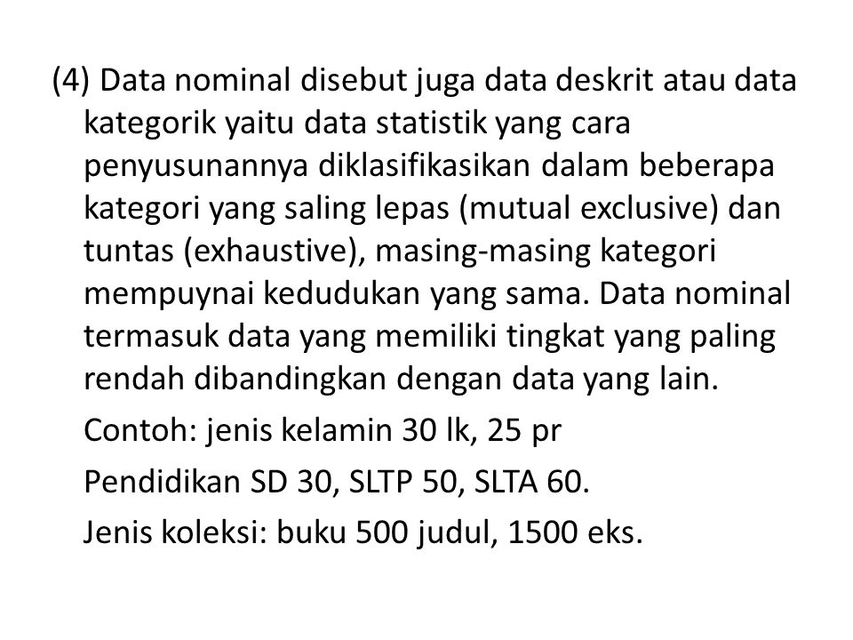 (4) Data nominal disebut juga data deskrit atau data kategorik yaitu data statistik yang cara penyusunannya diklasifikasikan dalam beberapa kategori yang saling lepas (mutual exclusive) dan tuntas (exhaustive), masing-masing kategori mempuynai kedudukan yang sama.