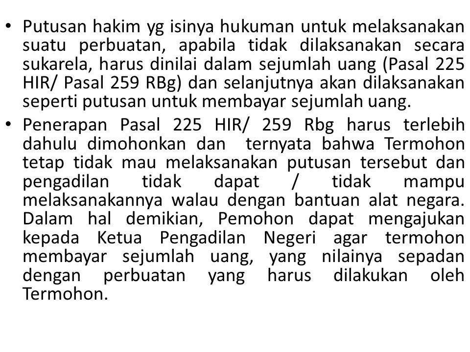 Putusan hakim yg isinya hukuman untuk melaksanakan suatu perbuatan, apabila tidak dilaksanakan secara sukarela, harus dinilai dalam sejumlah uang (Pasal 225 HIR/ Pasal 259 RBg) dan selanjutnya akan dilaksanakan seperti putusan untuk membayar sejumlah uang.
