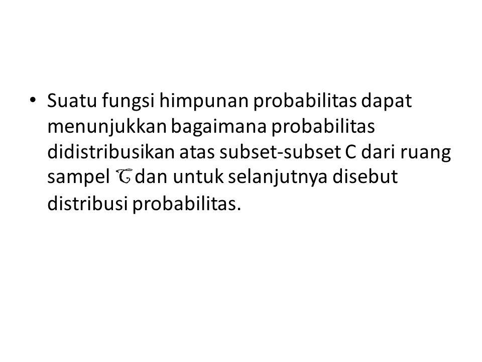 Suatu fungsi himpunan probabilitas dapat menunjukkan bagaimana probabilitas didistribusikan atas subset-subset C dari ruang sampel C dan untuk selanjutnya disebut distribusi probabilitas.