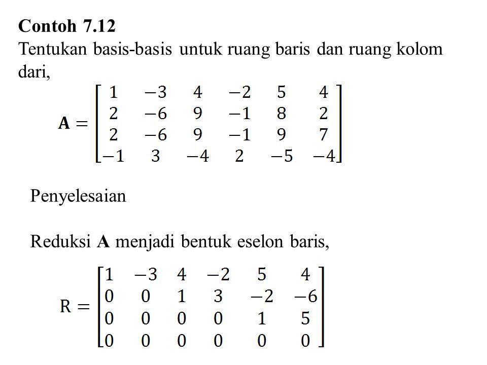 Contoh 7.12 Tentukan basis-basis untuk ruang baris dan ruang kolom dari, Penyelesaian.