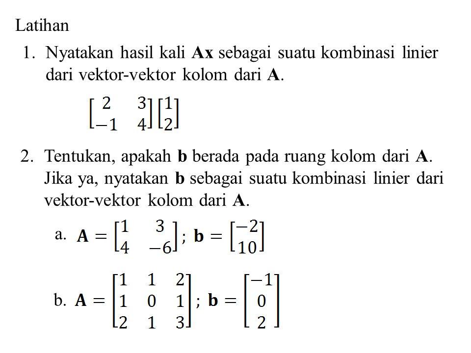 Latihan Nyatakan hasil kali Ax sebagai suatu kombinasi linier. dari vektor-vektor kolom dari A. Tentukan, apakah b berada pada ruang kolom dari A.