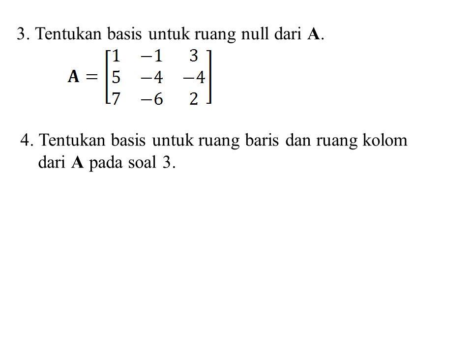 3. Tentukan basis untuk ruang null dari A.