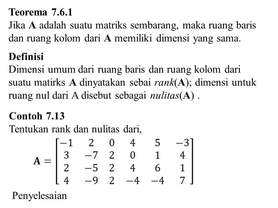 Teorema 7.6.1 Jika A adalah suatu matriks sembarang, maka ruang baris. dan ruang kolom dari A memiliki dimensi yang sama.