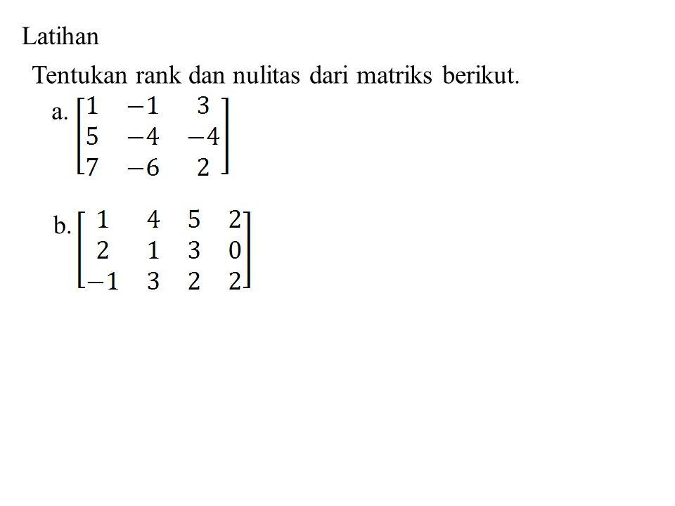 Latihan Tentukan rank dan nulitas dari matriks berikut. a. b.