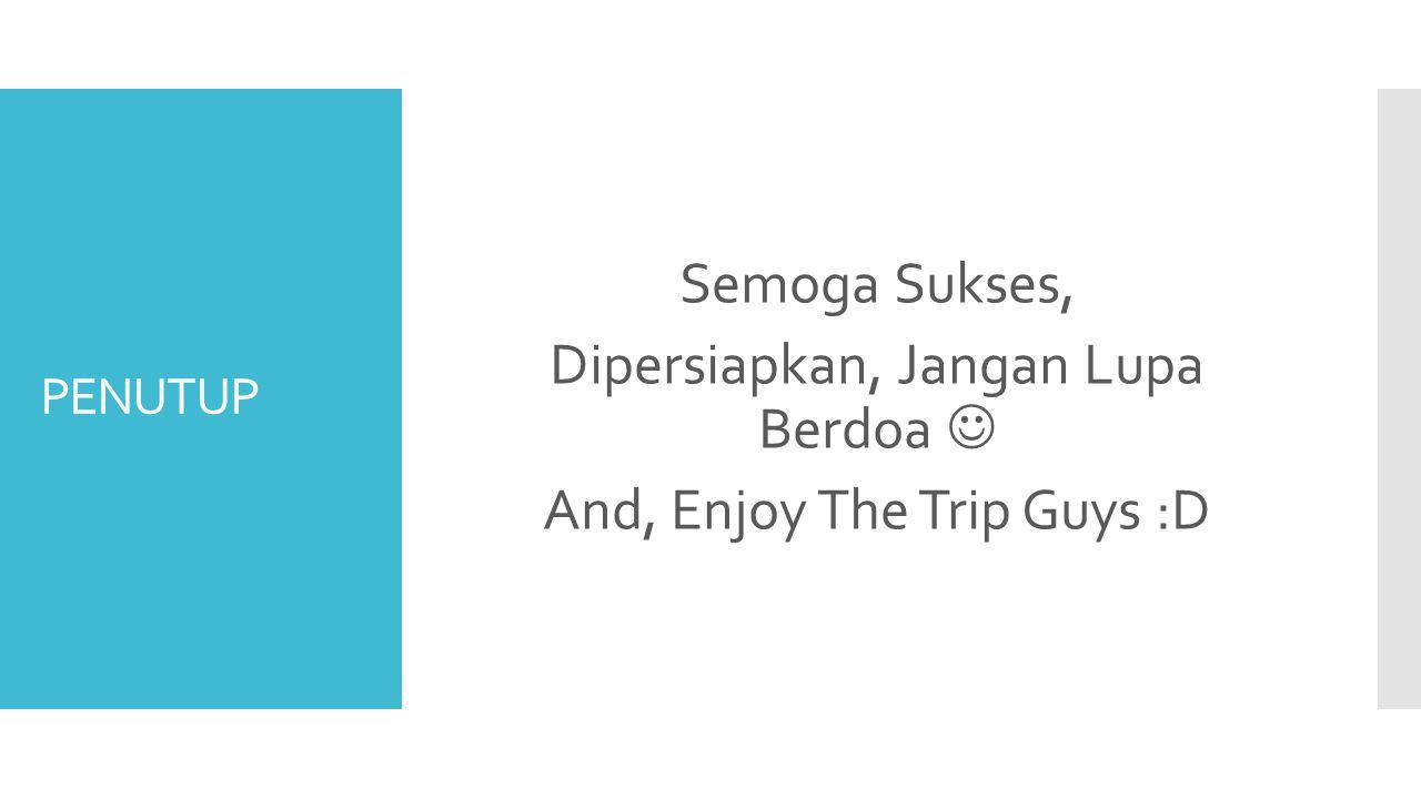 Semoga Sukses, Dipersiapkan, Jangan Lupa Berdoa  And, Enjoy The Trip Guys :D
