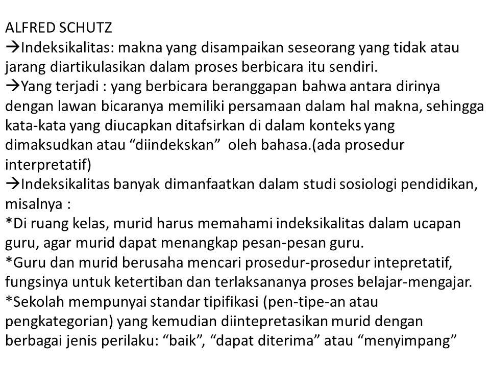 ALFRED SCHUTZ Indeksikalitas: makna yang disampaikan seseorang yang tidak atau jarang diartikulasikan dalam proses berbicara itu sendiri.