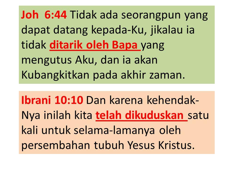 Joh 6:44 Tidak ada seorangpun yang dapat datang kepada-Ku, jikalau ia tidak ditarik oleh Bapa yang mengutus Aku, dan ia akan Kubangkitkan pada akhir zaman.