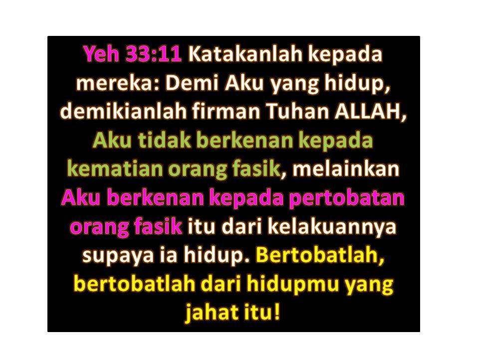 Yeh 33:11 Katakanlah kepada mereka: Demi Aku yang hidup, demikianlah firman Tuhan ALLAH, Aku tidak berkenan kepada kematian orang fasik, melainkan Aku berkenan kepada pertobatan orang fasik itu dari kelakuannya supaya ia hidup.