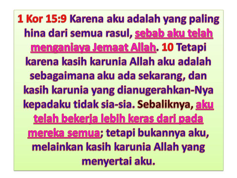 1 Kor 15:9 Karena aku adalah yang paling hina dari semua rasul, sebab aku telah menganiaya Jemaat Allah.
