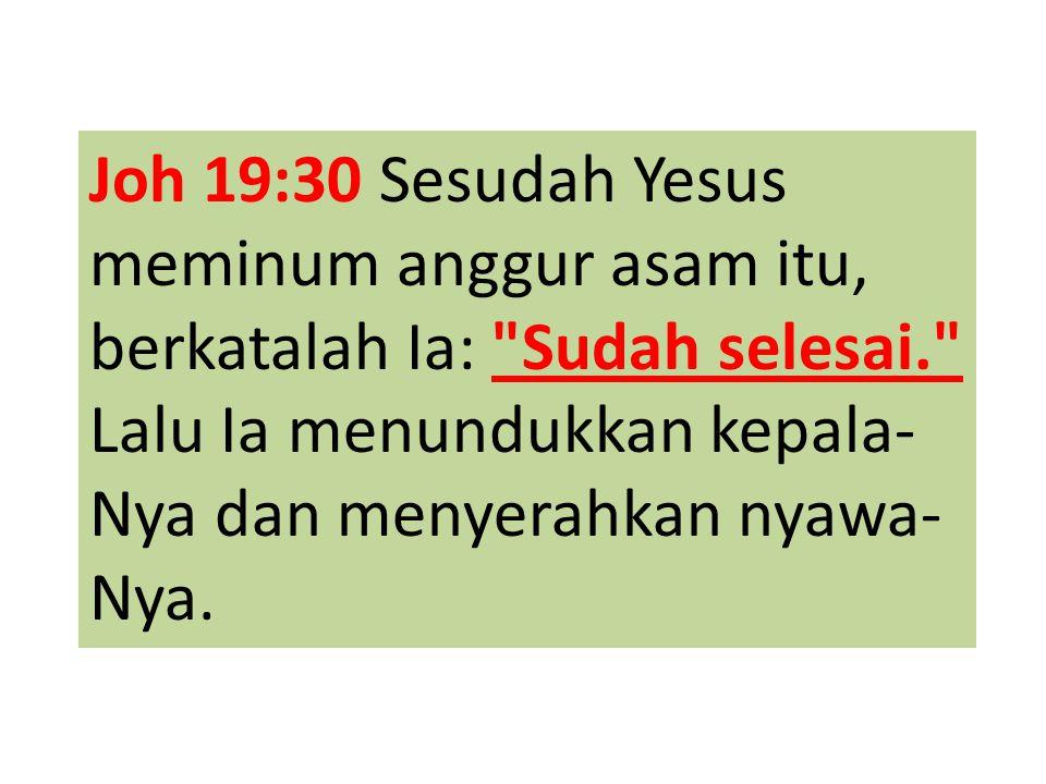 Joh 19:30 Sesudah Yesus meminum anggur asam itu, berkatalah Ia: Sudah selesai. Lalu Ia menundukkan kepala-Nya dan menyerahkan nyawa-Nya.