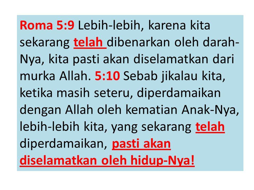 Roma 5:9 Lebih-lebih, karena kita sekarang telah dibenarkan oleh darah-Nya, kita pasti akan diselamatkan dari murka Allah.