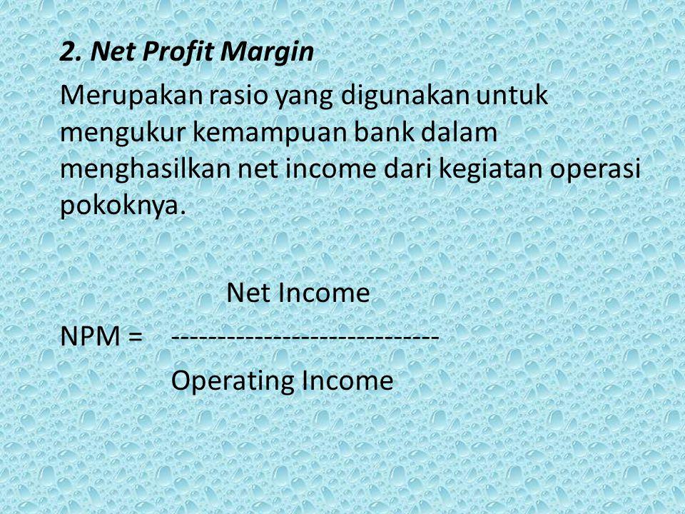 2. Net Profit Margin Merupakan rasio yang digunakan untuk mengukur kemampuan bank dalam menghasilkan net income dari kegiatan operasi pokoknya.