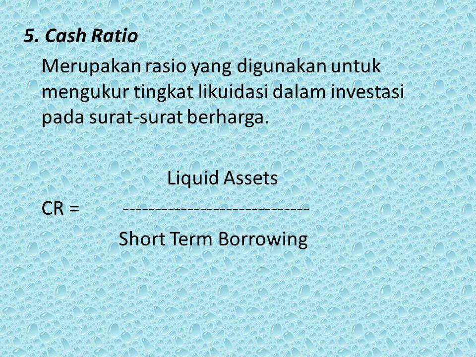 5. Cash Ratio Merupakan rasio yang digunakan untuk mengukur tingkat likuidasi dalam investasi pada surat-surat berharga.