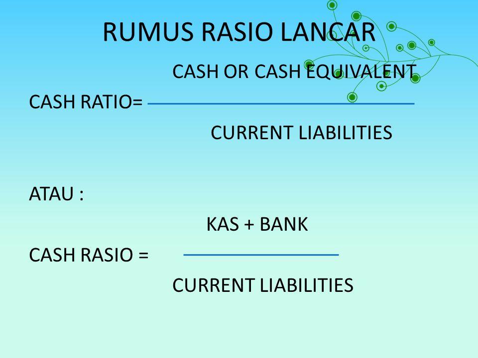 RUMUS RASIO LANCAR CASH OR CASH EQUIVALENT CASH RATIO= CURRENT LIABILITIES ATAU : KAS + BANK CASH RASIO =