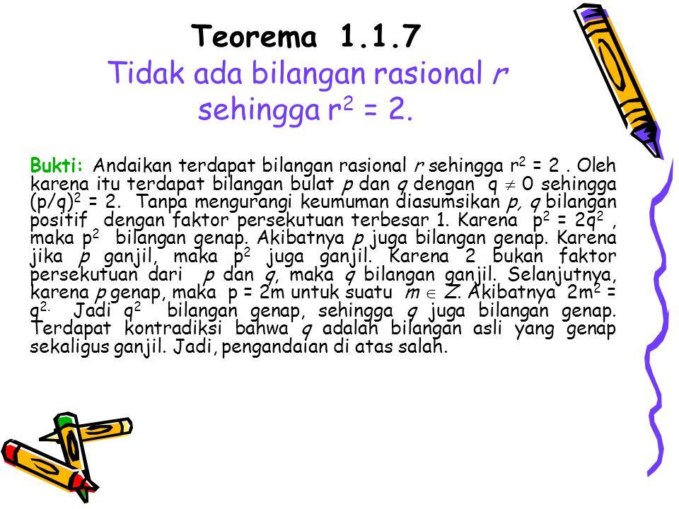 Teorema 1.1.7 Tidak ada bilangan rasional r sehingga r2 = 2.