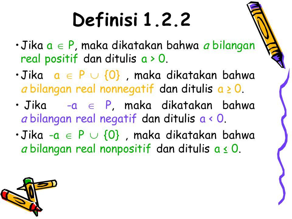 Definisi 1.2.2 Jika a  P, maka dikatakan bahwa a bilangan real positif dan ditulis a > 0.